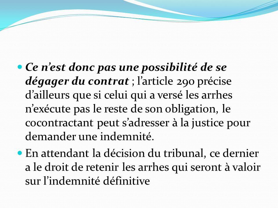 Ce n'est donc pas une possibilité de se dégager du contrat ; l'article 290 précise d'ailleurs que si celui qui a versé les arrhes n'exécute pas le reste de son obligation, le cocontractant peut s'adresser à la justice pour demander une indemnité.