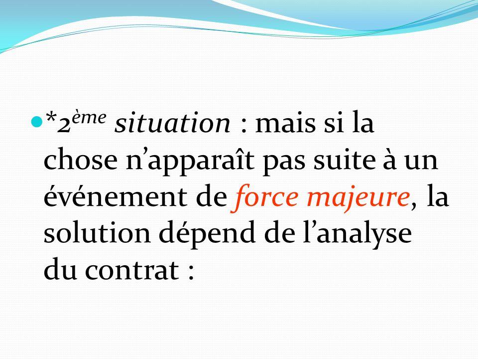 *2ème situation : mais si la chose n'apparaît pas suite à un événement de force majeure, la solution dépend de l'analyse du contrat :