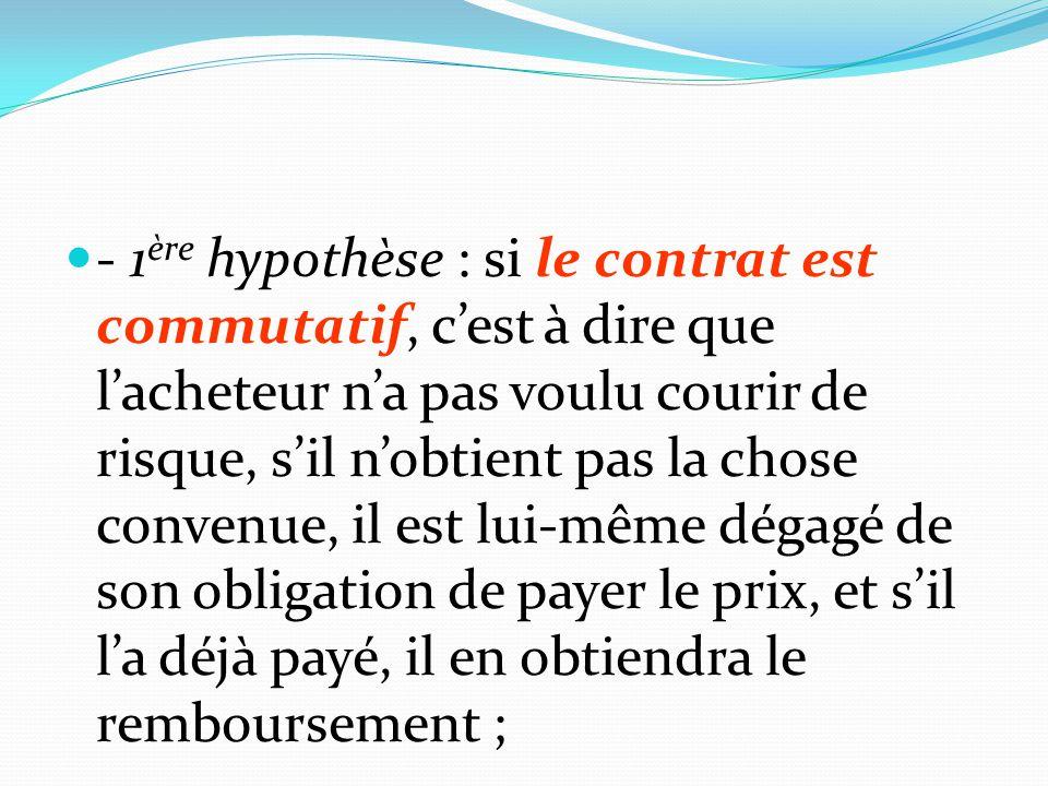 - 1ère hypothèse : si le contrat est commutatif, c'est à dire que l'acheteur n'a pas voulu courir de risque, s'il n'obtient pas la chose convenue, il est lui-même dégagé de son obligation de payer le prix, et s'il l'a déjà payé, il en obtiendra le remboursement ;