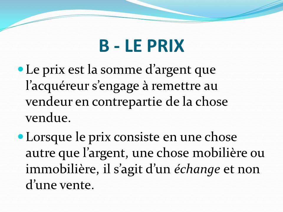 B - LE PRIX Le prix est la somme d'argent que l'acquéreur s'engage à remettre au vendeur en contrepartie de la chose vendue.