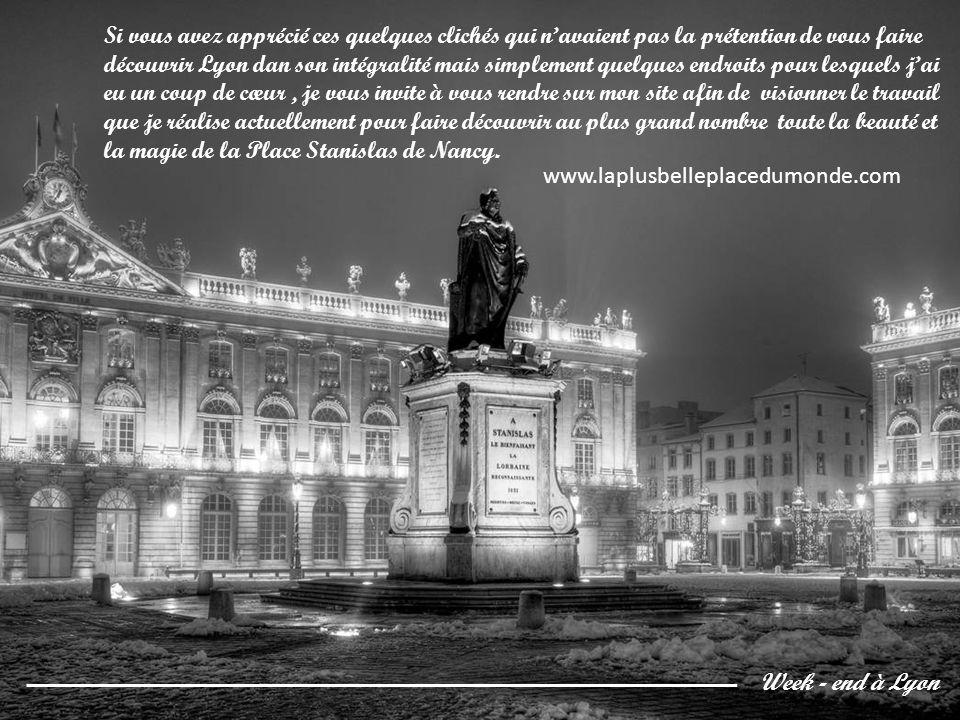 Si vous avez apprécié ces quelques clichés qui n'avaient pas la prétention de vous faire découvrir Lyon dan son intégralité mais simplement quelques endroits pour lesquels j'ai eu un coup de cœur , je vous invite à vous rendre sur mon site afin de visionner le travail que je réalise actuellement pour faire découvrir au plus grand nombre toute la beauté et la magie de la Place Stanislas de Nancy.