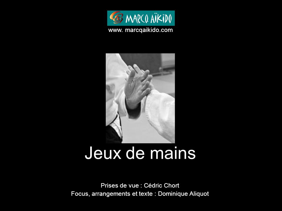 Jeux de mains www. marcqaikido.com Prises de vue : Cédric Chort