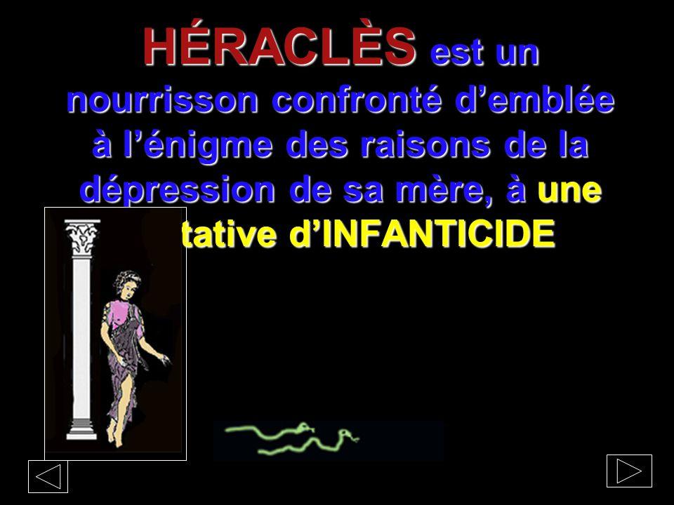 HÉRACLÈS est un nourrisson confronté d'emblée à l'énigme des raisons de la dépression de sa mère, à une tentative d'INFANTICIDE