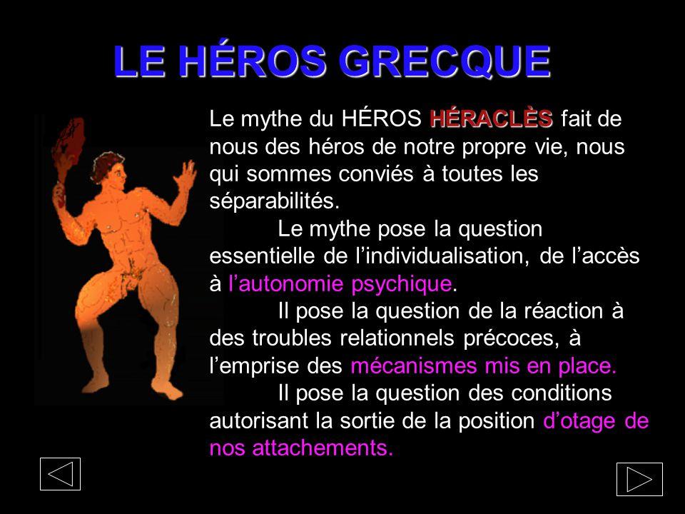 LE HÉROS GRECQUE Le mythe du HÉROS HÉRACLÈS fait de nous des héros de notre propre vie, nous qui sommes conviés à toutes les séparabilités.