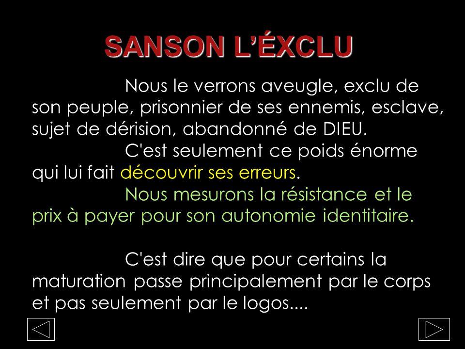 SANSON L'ÉXCLU Nous le verrons aveugle, exclu de son peuple, prisonnier de ses ennemis, esclave, sujet de dérision, abandonné de DIEU.
