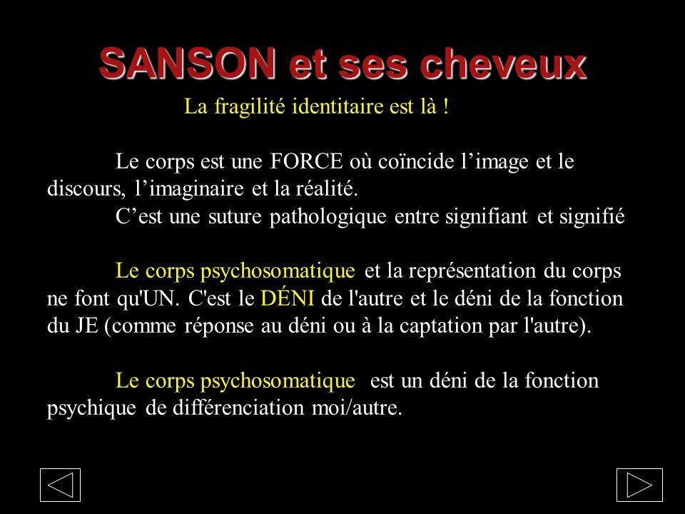 SANSON et ses cheveux La fragilité identitaire est là ! Le corps est une FORCE où coïncide l'image et le discours, l'imaginaire et la réalité.