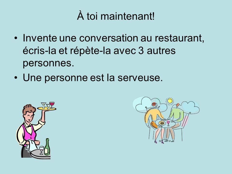 À toi maintenant! Invente une conversation au restaurant, écris-la et répète-la avec 3 autres personnes.