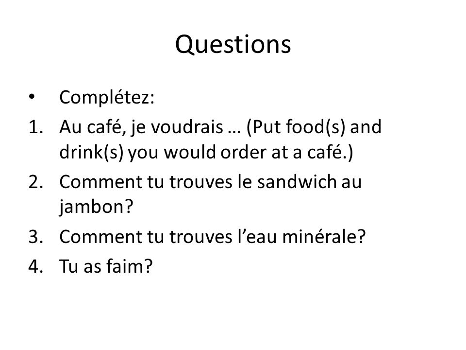 Questions Complétez: Au café, je voudrais … (Put food(s) and drink(s) you would order at a café.) Comment tu trouves le sandwich au jambon