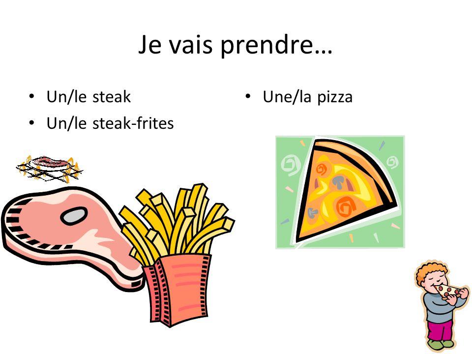 Je vais prendre… Un/le steak Un/le steak-frites Une/la pizza