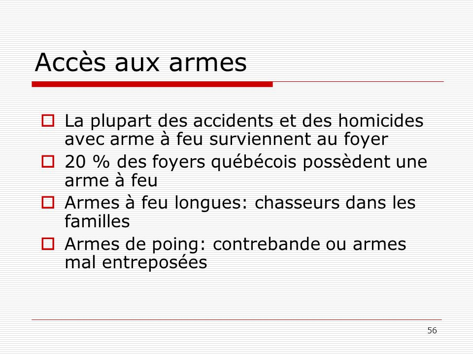 Accès aux armes La plupart des accidents et des homicides avec arme à feu surviennent au foyer. 20 % des foyers québécois possèdent une arme à feu.