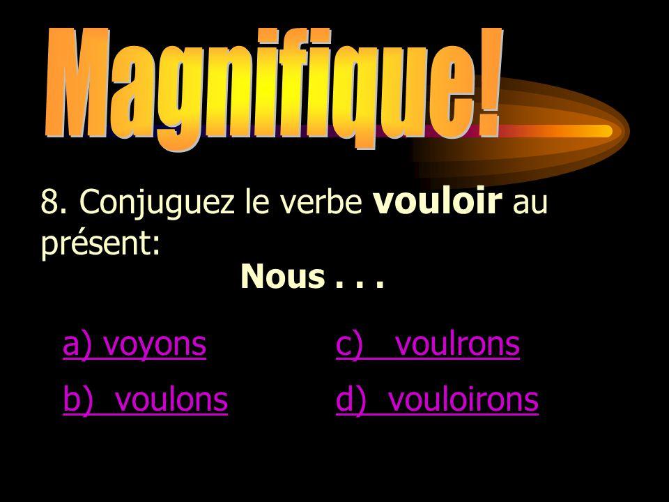Magnifique! 8. Conjuguez le verbe vouloir au présent: Nous . . . a) voyons. c) voulrons. b) voulons.