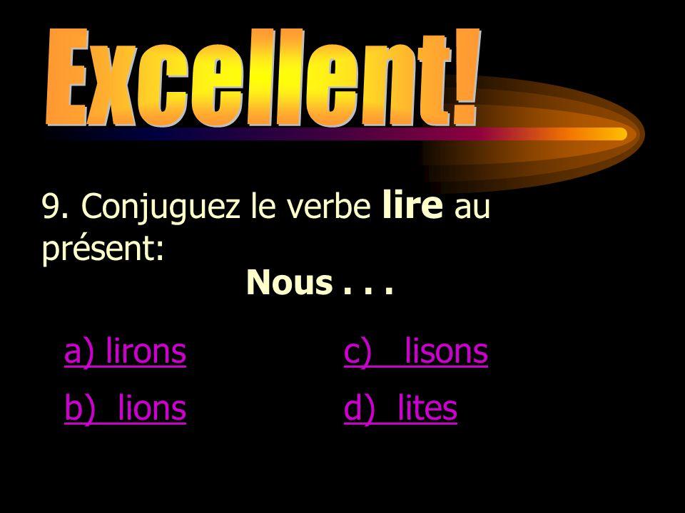 Excellent! 9. Conjuguez le verbe lire au présent: Nous . . . a) lirons. c) lisons. b) lions.