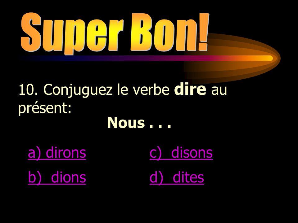 Super Bon! 10. Conjuguez le verbe dire au présent: Nous . . . a) dirons. c) disons. b) dions.