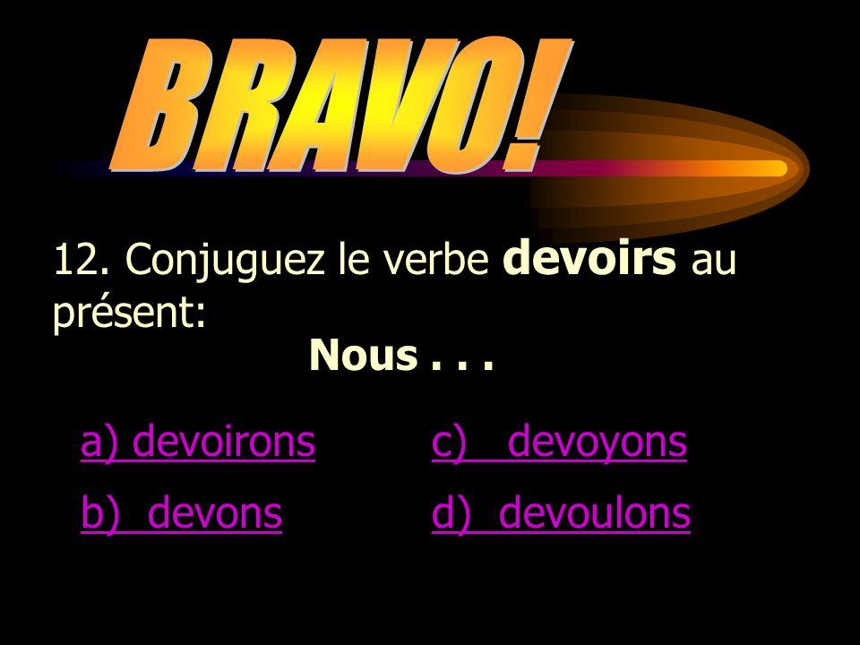 BRAVO! 12. Conjuguez le verbe devoirs au présent: Nous . . . a) devoirons. c) devoyons. b) devons.