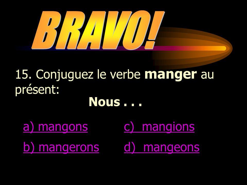 BRAVO! 15. Conjuguez le verbe manger au présent: Nous . . . a) mangons. c) mangions. b) mangerons.