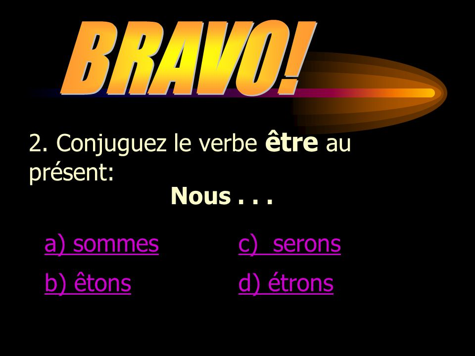 BRAVO! 2. Conjuguez le verbe être au présent: Nous . . . a) sommes c) serons b) êtons d) étrons