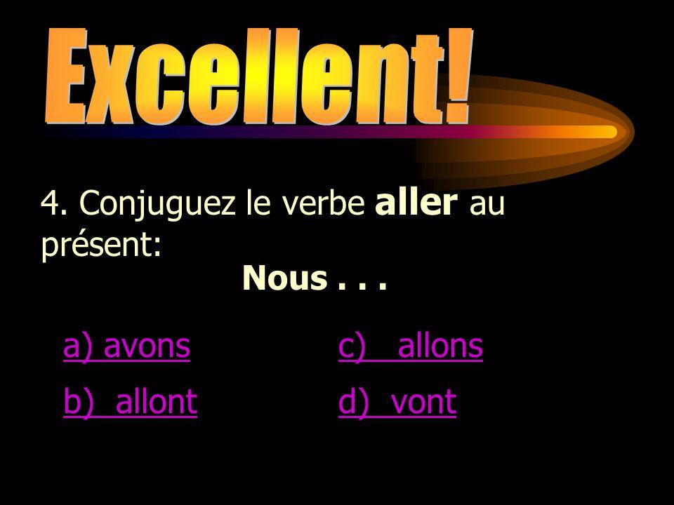 Excellent! 4. Conjuguez le verbe aller au présent: Nous . . . a) avons. c) allons. b) allont.