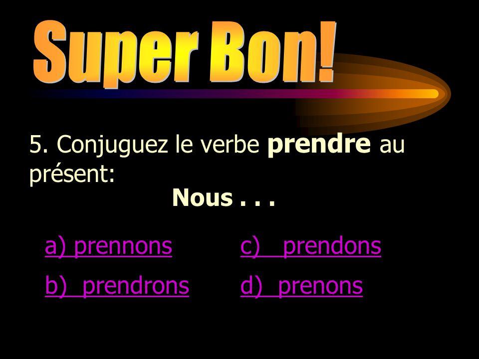 Super Bon! 5. Conjuguez le verbe prendre au présent: Nous . . . a) prennons. c) prendons. b) prendrons.