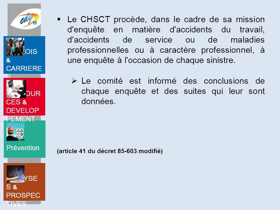 Le CHSCT procède, dans le cadre de sa mission d enquête en matière d accidents du travail, d accidents de service ou de maladies professionnelles ou à caractère professionnel, à une enquête à l occasion de chaque sinistre.