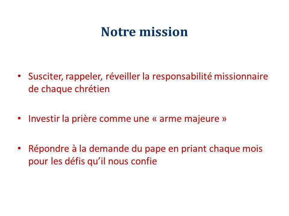 Notre mission Susciter, rappeler, réveiller la responsabilité missionnaire de chaque chrétien. Investir la prière comme une « arme majeure »