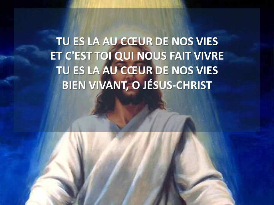 TU ES LA AU CŒUR DE NOS VIES ET C EST TOI QUI NOUS FAIT VIVRE TU ES LA AU CŒUR DE NOS VIES BIEN VIVANT, O JÉSUS-CHRIST