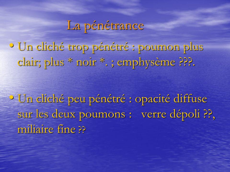 La pénétrance Un cliché trop pénétré : poumon plus clair; plus * noir *. ; emphysème .