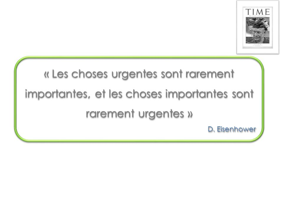 « Les choses urgentes sont rarement importantes, et les choses importantes sont rarement urgentes »