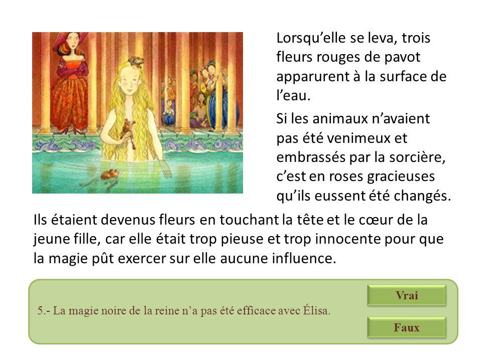 Lorsqu'elle se leva, trois fleurs rouges de pavot apparurent à la surface de l'eau. Si les animaux n'avaient pas été venimeux et embrassés par la sorcière, c'est en roses gracieuses qu'ils eussent été changés.