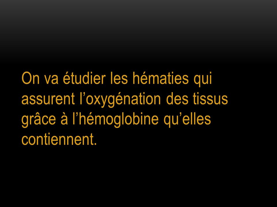 On va étudier les hématies qui assurent l'oxygénation des tissus grâce à l'hémoglobine qu'elles contiennent.