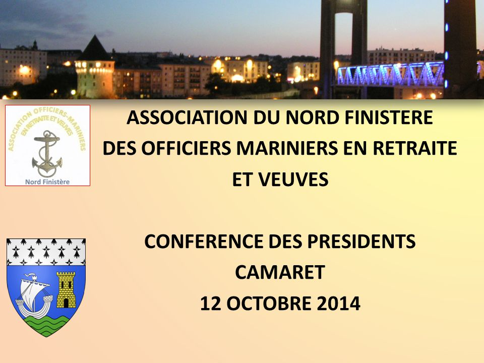 ASSOCIATION DU NORD FINISTERE DES OFFICIERS MARINIERS EN RETRAITE ET VEUVES CONFERENCE DES PRESIDENTS CAMARET 12 OCTOBRE 2014