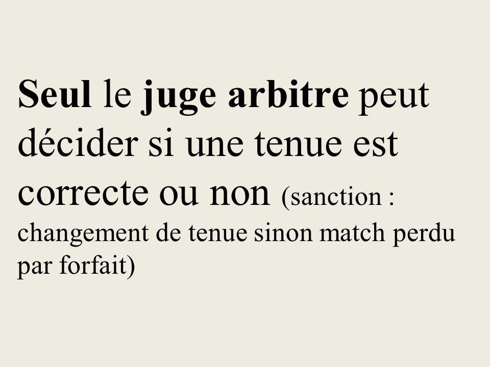 Seul le juge arbitre peut décider si une tenue est correcte ou non (sanction : changement de tenue sinon match perdu par forfait)