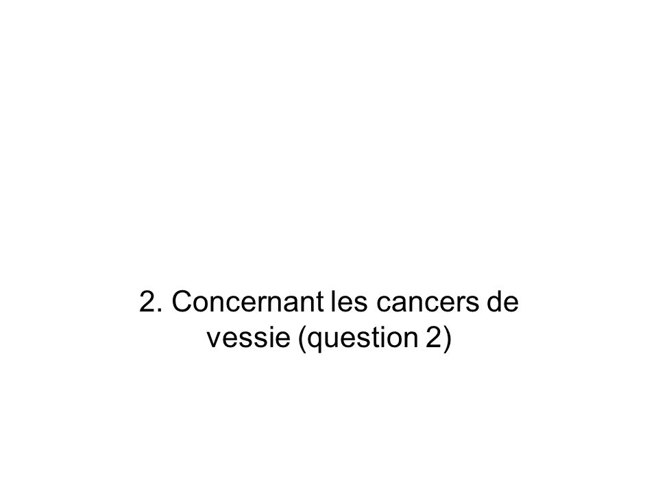 2. Concernant les cancers de vessie (question 2)