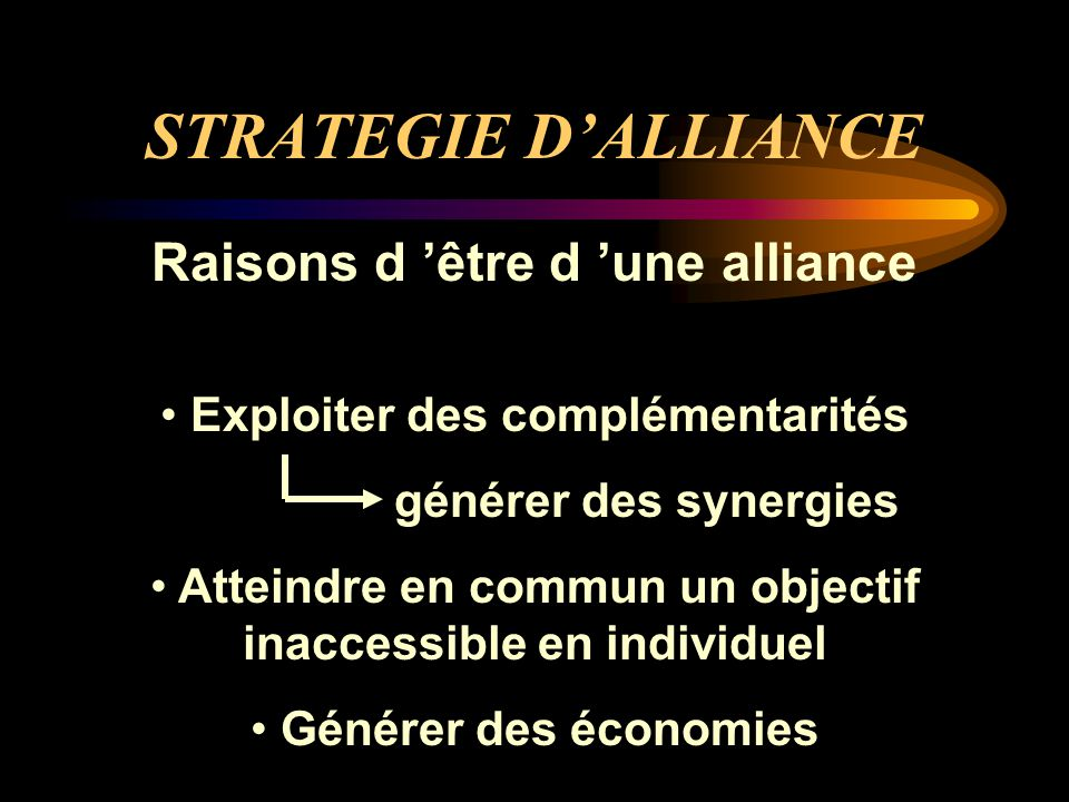 STRATEGIE D'ALLIANCE Raisons d 'être d 'une alliance
