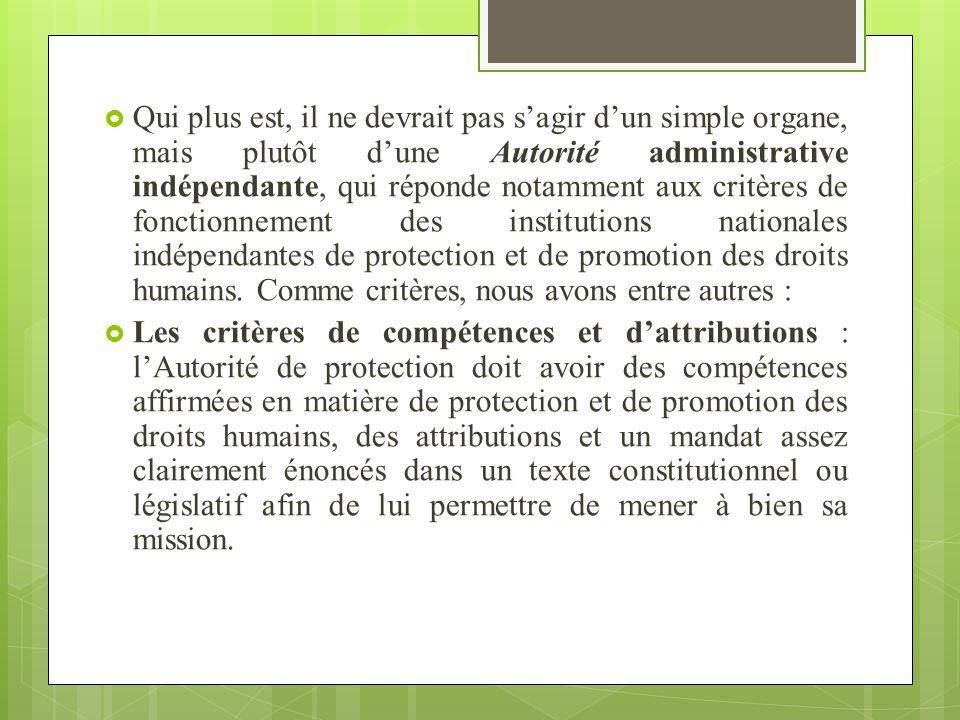 Qui plus est, il ne devrait pas s'agir d'un simple organe, mais plutôt d'une Autorité administrative indépendante, qui réponde notamment aux critères de fonctionnement des institutions nationales indépendantes de protection et de promotion des droits humains. Comme critères, nous avons entre autres :