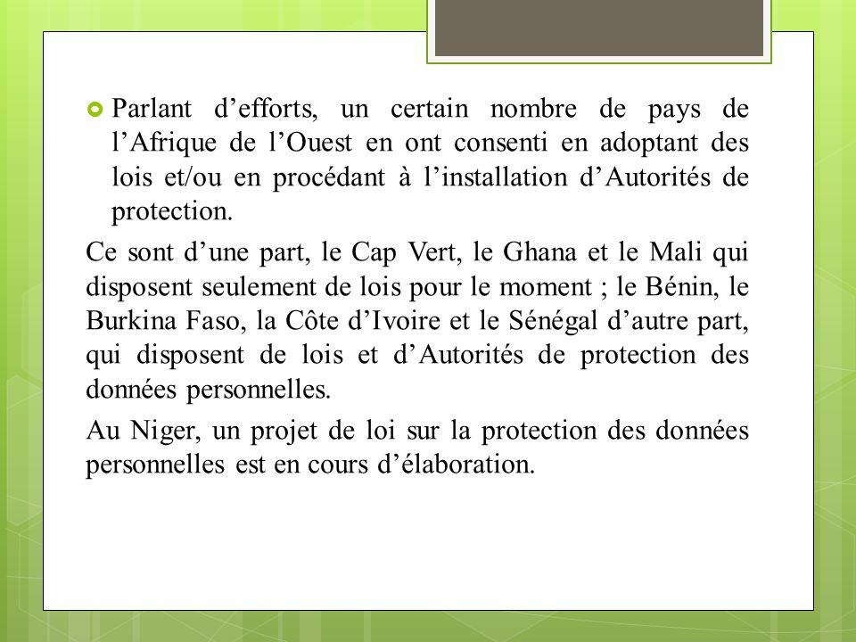 Parlant d'efforts, un certain nombre de pays de l'Afrique de l'Ouest en ont consenti en adoptant des lois et/ou en procédant à l'installation d'Autorités de protection.