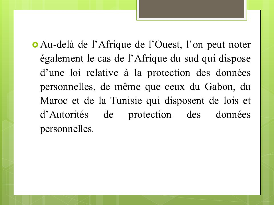 Au-delà de l'Afrique de l'Ouest, l'on peut noter également le cas de l'Afrique du sud qui dispose d'une loi relative à la protection des données personnelles, de même que ceux du Gabon, du Maroc et de la Tunisie qui disposent de lois et d'Autorités de protection des données personnelles.