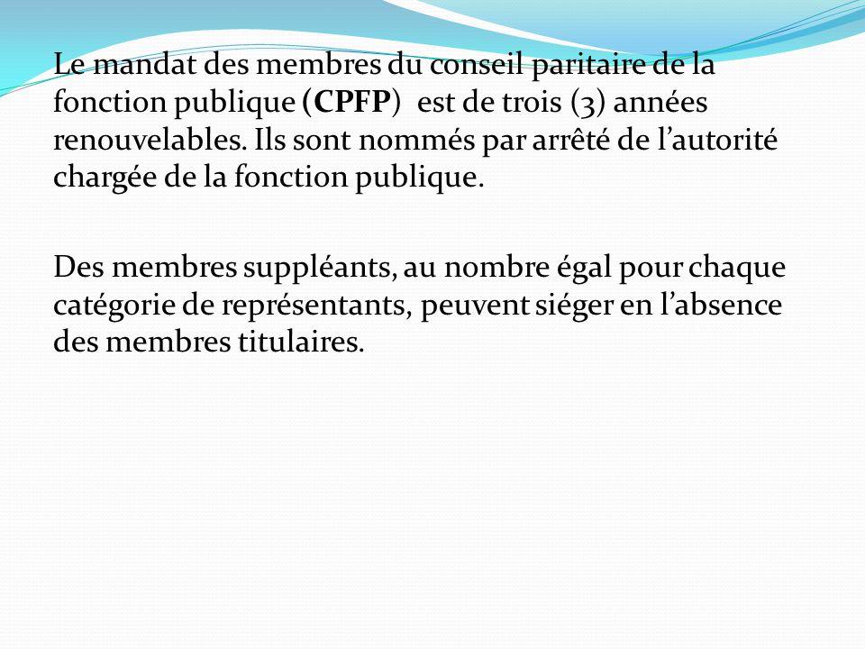 Le mandat des membres du conseil paritaire de la fonction publique (CPFP) est de trois (3) années renouvelables. Ils sont nommés par arrêté de l'autorité chargée de la fonction publique.