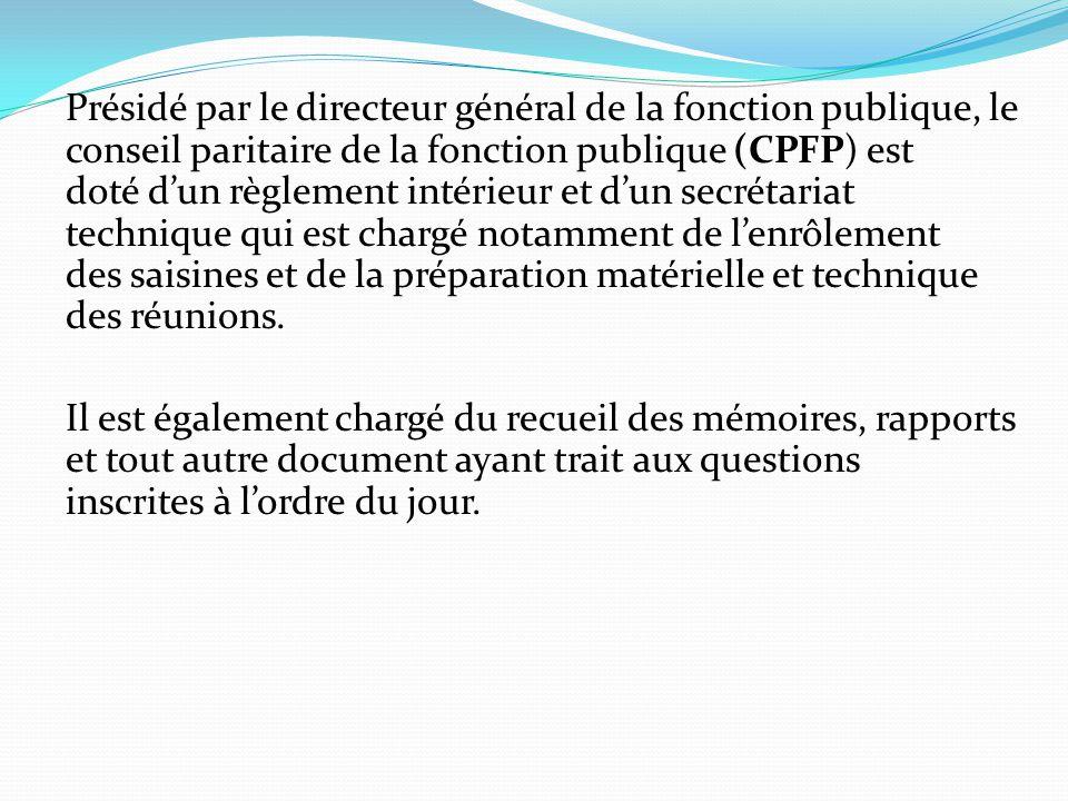 Présidé par le directeur général de la fonction publique, le conseil paritaire de la fonction publique (CPFP) est doté d'un règlement intérieur et d'un secrétariat technique qui est chargé notamment de l'enrôlement des saisines et de la préparation matérielle et technique des réunions.