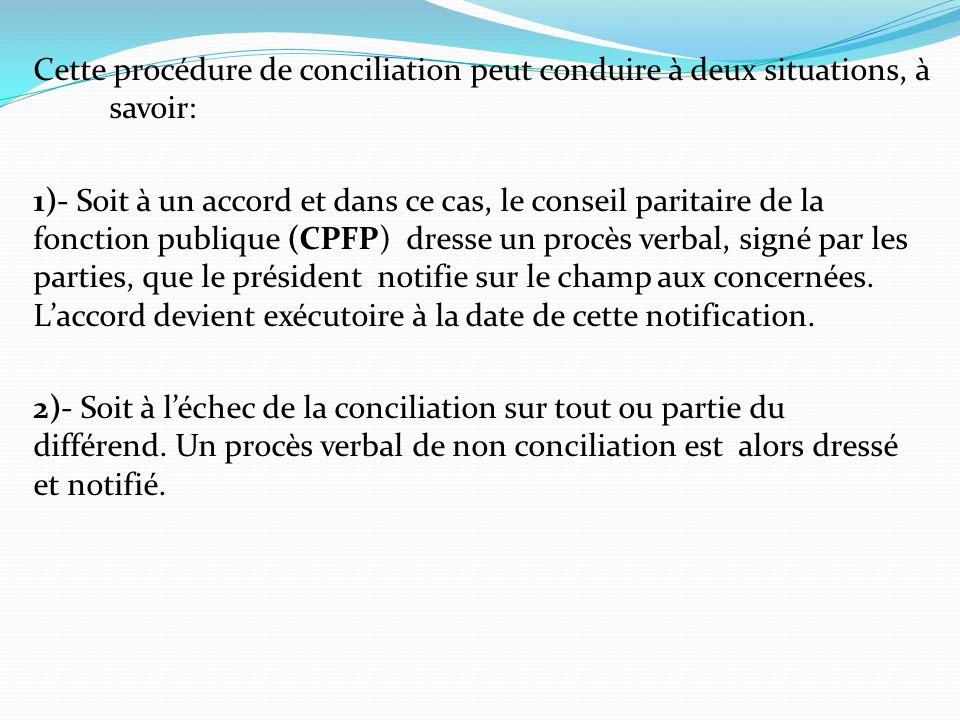 Cette procédure de conciliation peut conduire à deux situations, à savoir: 1)- Soit à un accord et dans ce cas, le conseil paritaire de la fonction publique (CPFP) dresse un procès verbal, signé par les parties, que le président notifie sur le champ aux concernées.