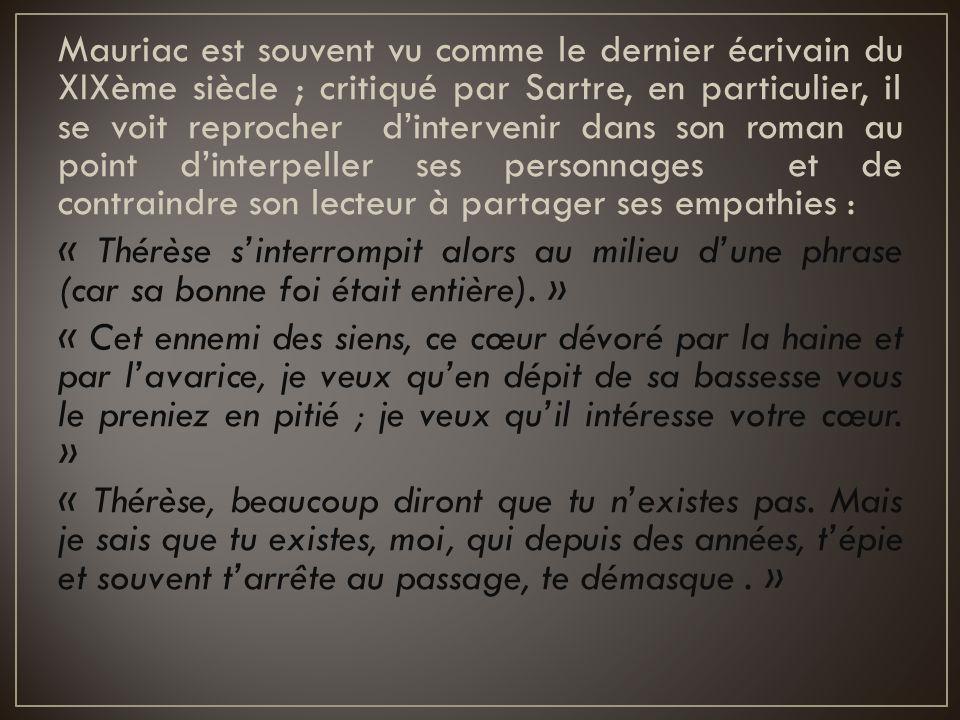 Mauriac est souvent vu comme le dernier écrivain du XIXème siècle ; critiqué par Sartre, en particulier, il se voit reprocher d'intervenir dans son roman au point d'interpeller ses personnages et de contraindre son lecteur à partager ses empathies :