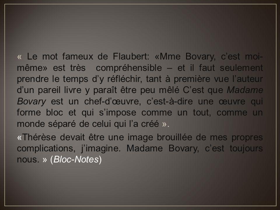« Le mot fameux de Flaubert: «Mme Bovary, c'est moi- même» est très compréhensible – et il faut seulement prendre le temps d'y réfléchir, tant à première vue l'auteur d'un pareil livre y paraît être peu mêlé C'est que Madame Bovary est un chef-d'œuvre, c'est-à-dire une œuvre qui forme bloc et qui s'impose comme un tout, comme un monde séparé de celui qui l'a créé ».