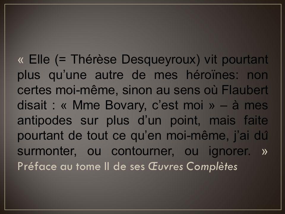 « Elle (= Thérèse Desqueyroux) vit pourtant plus qu'une autre de mes héroïnes: non certes moi-même, sinon au sens où Flaubert disait : « Mme Bovary, c'est moi » – à mes antipodes sur plus d'un point, mais faite pourtant de tout ce qu'en moi-même, j'ai dû surmonter, ou contourner, ou ignorer.
