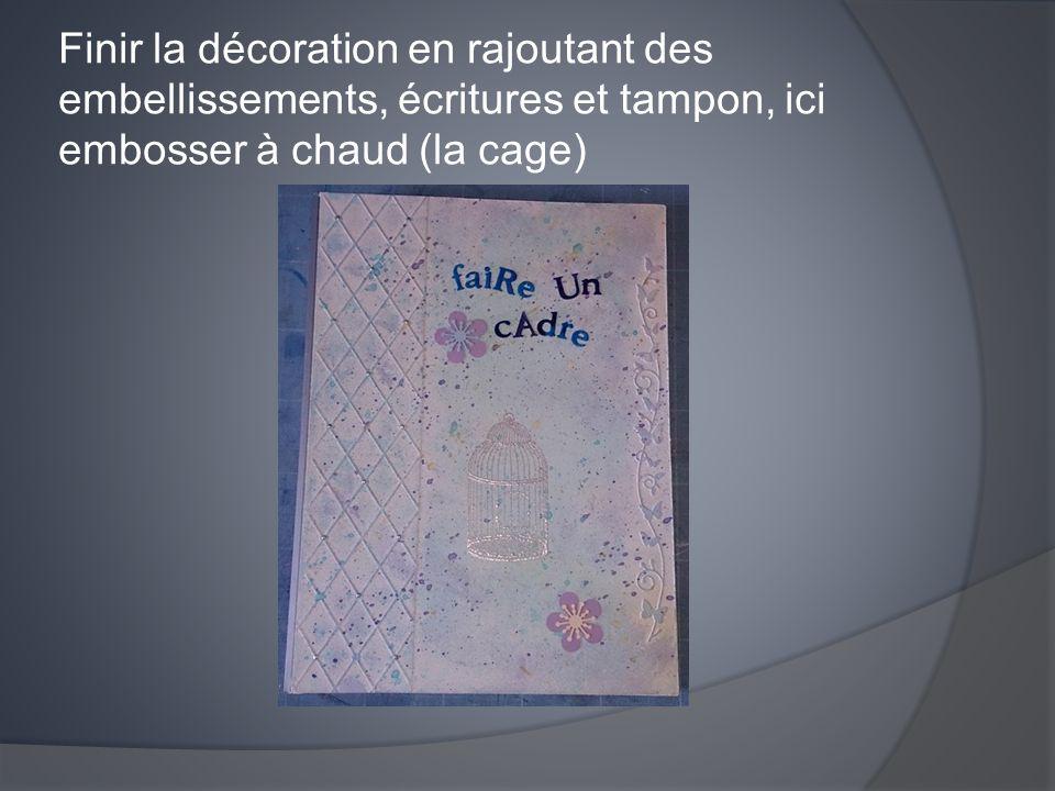 Finir la décoration en rajoutant des embellissements, écritures et tampon, ici embosser à chaud (la cage)