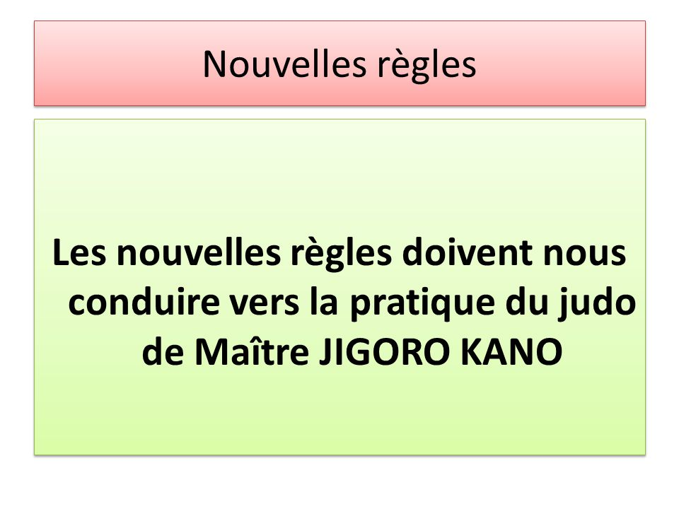 Nouvelles règles Les nouvelles règles doivent nous conduire vers la pratique du judo de Maître JIGORO KANO.
