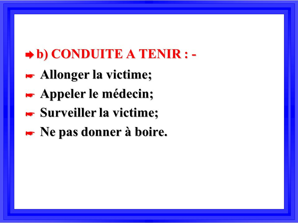 b) CONDUITE A TENIR : - Allonger la victime; Appeler le médecin; Surveiller la victime; Ne pas donner à boire.