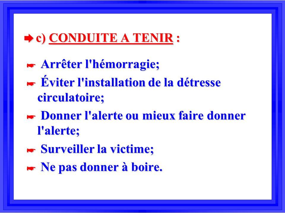 c) CONDUITE A TENIR : Arrêter l hémorragie;