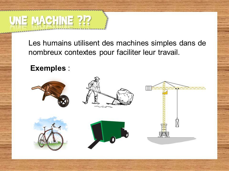 UNE MACHINE ! Les humains utilisent des machines simples dans de nombreux contextes pour faciliter leur travail.