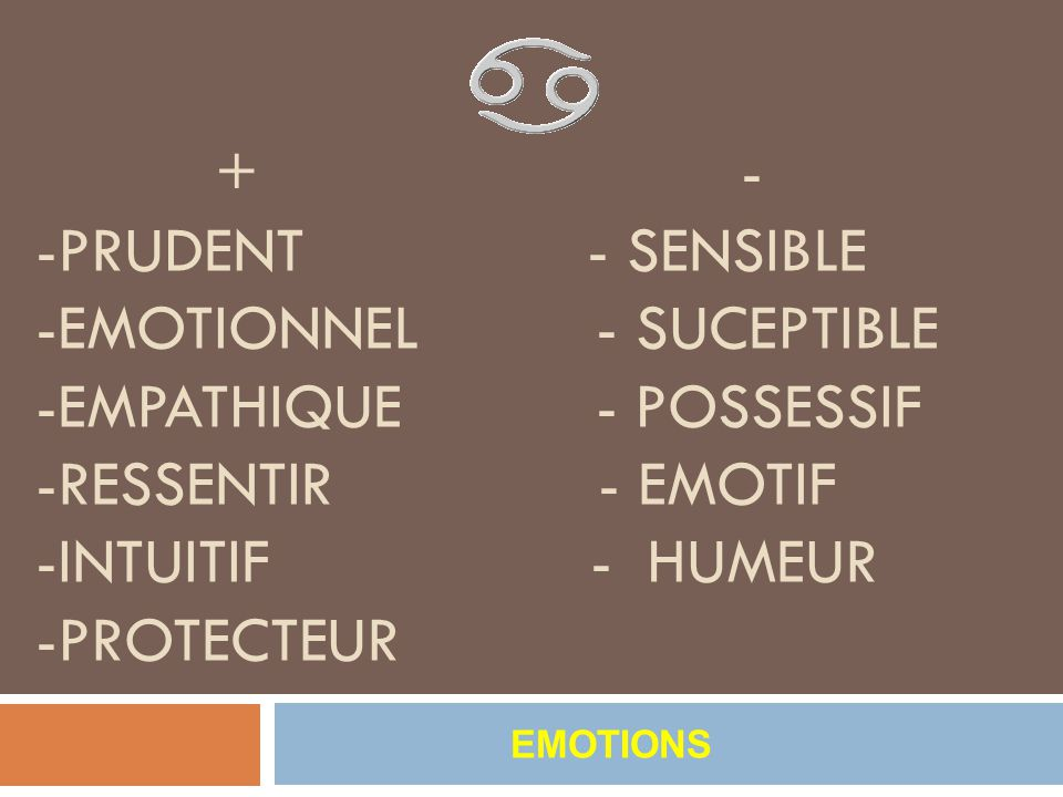 + - -PRUDENT - sensible -emotionnel - suceptible -empathique - possessif -ressentir - emotif -intuitif - humeur -protecteur