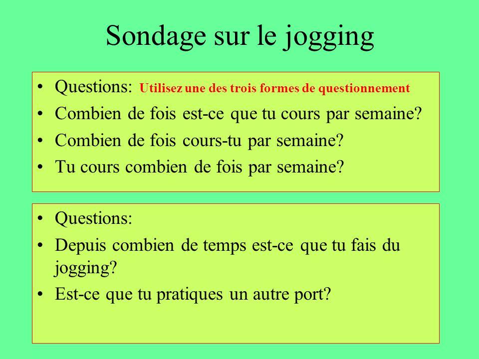 Sondage sur le jogging Questions: Utilisez une des trois formes de questionnement. Combien de fois est-ce que tu cours par semaine