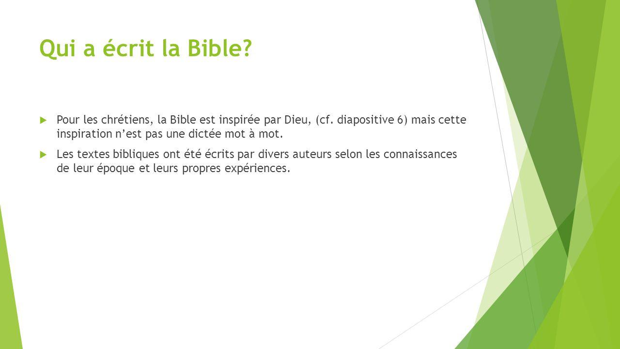 Qui a écrit la Bible Pour les chrétiens, la Bible est inspirée par Dieu, (cf. diapositive 6) mais cette inspiration n'est pas une dictée mot à mot.